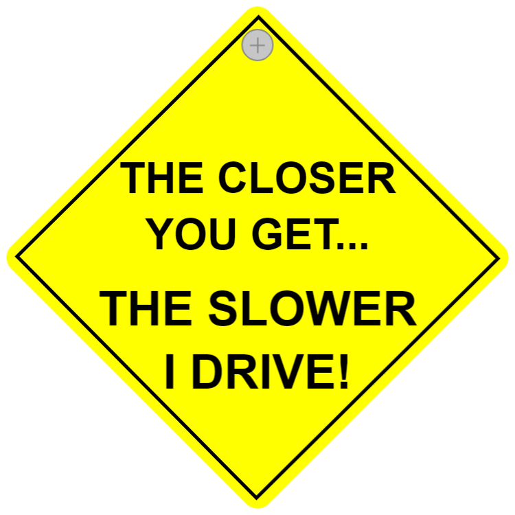 The closer you get... The slower I drive!
